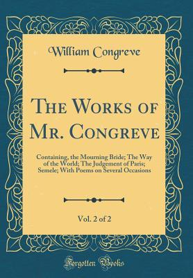 The Works of Mr. Congreve, Vol. 2 of 2: Containing, the Mourning Bride; The Way of the World; The Judgement of Paris; Semele; With Poems on Several Occasions