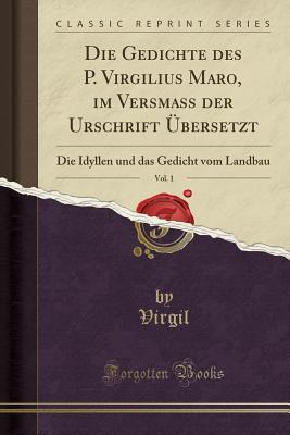 Die Gedichte Des P. Virgilius Maro, Im Versmass Der Urschrift Ubersetzt, Vol. 1: Die Idyllen Und Das Gedicht Vom Landbau