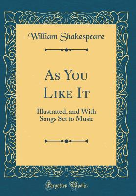 As You Like It: Illustrated, and with Songs Set to Music