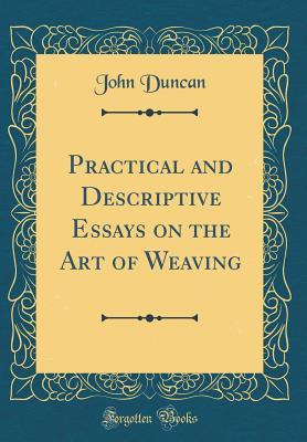 Practical and Descriptive Essays on the Art of Weaving