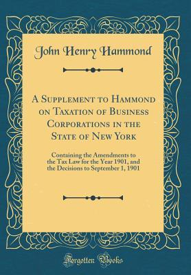 A Supplement to Hammond on Taxation of Business Corporations in the State of New York: Containing the Amendments to the Tax Law for the Year 1901, and the Decisions to September 1, 1901