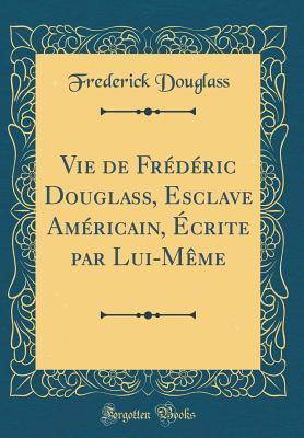 Vie de Fr�d�ric Douglass, Esclave Am�ricain, �crite Par Lui-M�me