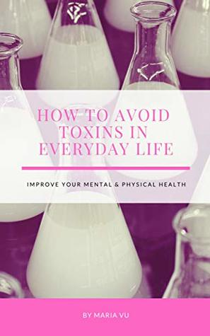 How to Avoid Toxins in Everyday Life: Improve Your Mental & Physical Health
