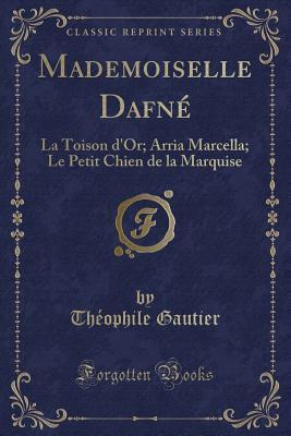 Mademoiselle Dafn�: La Toison d'Or; Arria Marcella; Le Petit Chien de la Marquise