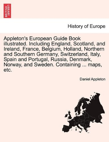 Appleton's European Guide Book illustrated. Including England, Scotland, and Ireland, France, Belgium, Holland, Northern and Southern Germany, ... Norway, and Sweden. Containing ... maps, etc.