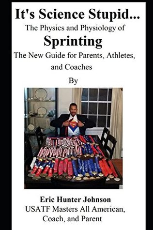 Its Science Stupid... The Physics and Physiology of Sprinting. The New Guide for Parents, Athletes, and Coaches: How to Sprint Faster! Advocate for your Athlete! Understand the Controversial Issues!