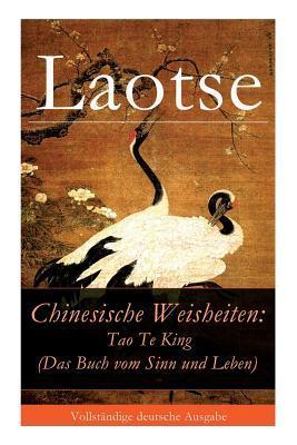 Chinesische Weisheiten: Tao Te King (Das Buch Vom Sinn Und Leben) - Vollst�ndige Deutsche Ausgabe
