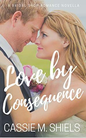 Love by Consequence (A Bridal Shop Romance Novella Book 1)