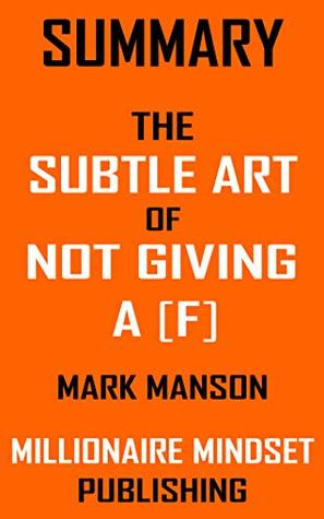 Summary: The Subtle Art of Not Giving a [F] by Mark Manson: A Counterintuitive Approach to Living a Good Life | Key Ideas in 1 Hour or Less