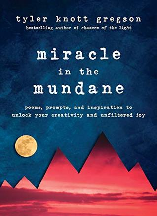 Miracle in the Mundane: Poems, Prompts, and Inspiration to Unlock Your Creativity and Unfiltered Joy