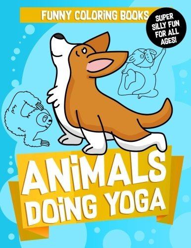 Funny Coloring Books: Animals Doing Yoga: A Cute Yoga Coloring Activity Book for Kids and Adults to Relax, Relieve Stress, Meditate and Keep Zen ... Spirit Animals Coloring Sheets) (Volume 1)