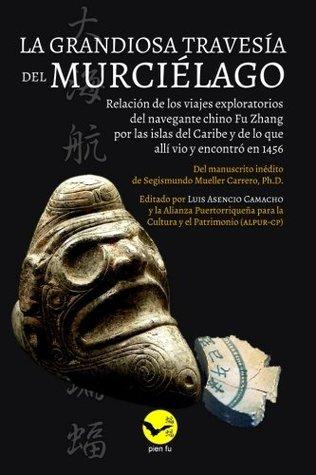 La grandiosa travesia del Murcielago: Relacion de los viajes exploratorios del navegante chino Fu Zhang por las islas del Caribe y lo que alli vio y encontro en 1456