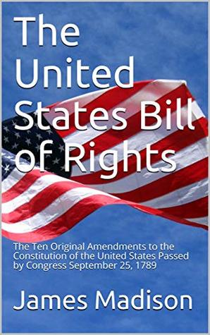 The United States Bill of Rights: The Ten Original Amendments to the Constitution of the United States Passed by Congress September 25, 1789