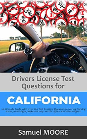 Drivers License Test Questions for California: 2018 Study Guide with over 300 Test Practice Questions covering Parking Rules, Road Signs, Rights of Way, Traffic Lights and Vehicle lights.