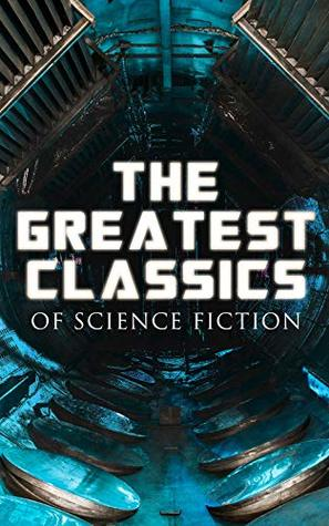The Greatest Classics of Science Fiction: The War of The Worlds, Anthem, Frankenstein, The Lost World, Journey to the Center of the Earth, 20.000 Leagues ... Looking Backward, Dr Jekyll and Mr Hyde