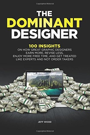 The Dominant Designer: 100 Insights on how Great Graphic Designers Earn More, Revise Less, Enjoy More Free Time, and Get Treated like Experts and Not Order Takers