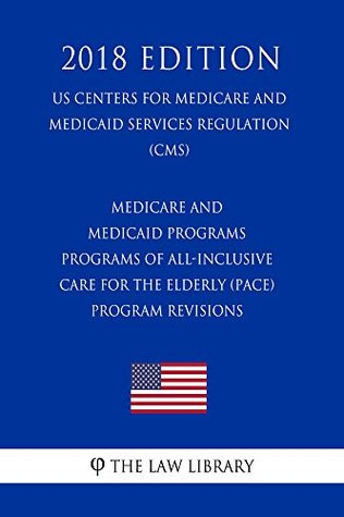 Medicare and Medicaid Programs - Programs of All-Inclusive Care for the Elderly (PACE) - Program Revisions (US Centers for Medicare and Medicaid Services Regulation) (CMS) (2018 Edition)