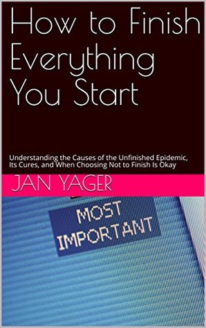 How to Finish Everything You Start: Understanding the Causes of the Unfinished Epidemic, Its Cures, and When Choosing Not to Finish Is Okay