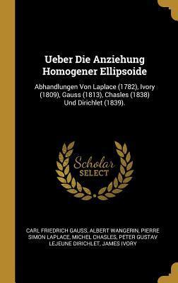 Ueber Die Anziehung Homogener Ellipsoide: Abhandlungen Von Laplace (1782), Ivory (1809), Gauss (1813), Chasles (1838) Und Dirichlet (1839).