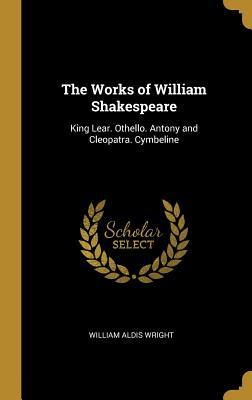 The Works of William Shakespeare: King Lear. Othello. Antony and Cleopatra. Cymbeline
