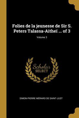 Folies de la Jeunesse de Sir S. Peters Talassa-Aithe� ... of 3; Volume 3