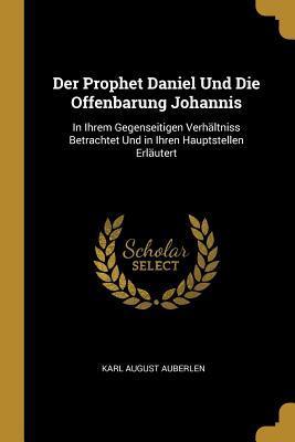 Der Prophet Daniel Und Die Offenbarung Johannis: In Ihrem Gegenseitigen Verh�ltniss Betrachtet Und in Ihren Hauptstellen Erl�utert
