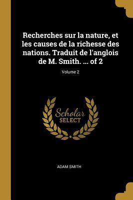Recherches Sur La Nature, Et Les Causes de la Richesse Des Nations. Traduit de l'Anglois de M. Smith. ... of 2; Volume 2
