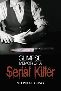 Glimpse, Memoir of a Serial Killer by Stephen B.  King
