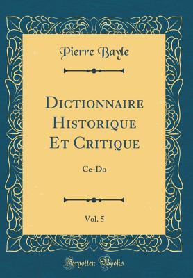 Dictionnaire Historique Et Critique, Vol. 5: Ce-Do (Classic Reprint) par Pierre Bayle