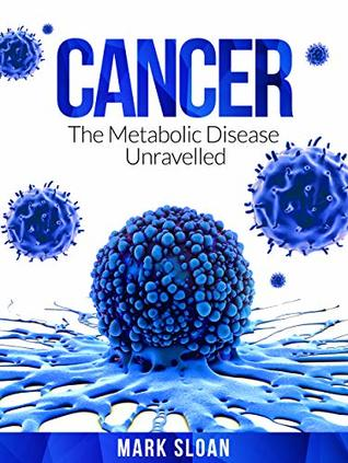 Cancer: The Metabolic Disease Unravelled (Curing Cancer Book 2)