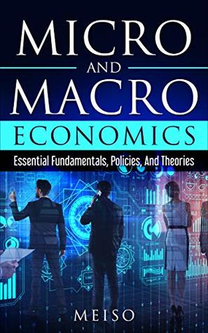 Micro and Macro Economics: Essential Fundamentals, Policies, And Theories