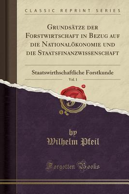 Grunds�tze Der Forstwirtschaft in Bezug Auf Die National�konomie Und Die Staatsfinanzwissenschaft, Vol. 1: Staatswirthschaftliche Forstkunde