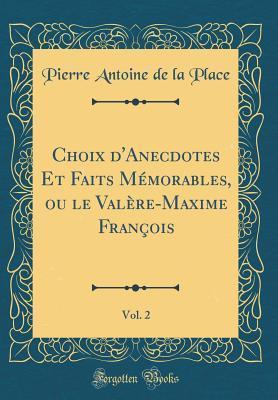 Choix d'Anecdotes Et Faits M�morables, Ou Le Val�re-Maxime Fran�ois, Vol. 2 (Classic Reprint) par Pierre Antoine De La Place