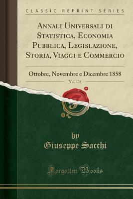Annali Universali Di Statistica, Economia Pubblica, Legislazione, Storia, Viaggi E Commercio, Vol. 136: Ottobre, Novembre E Dicembre 1858