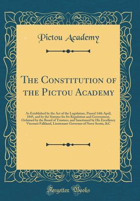 The Constitution of the Pictou Academy: As Established by the Act of the Legislature, Passed 14th April, 1845, and by the Statutes for Its Regulation and Government, Ordained by the Board of Trustees, and Sanctioned by His Excellency Viscount Falkland, Li