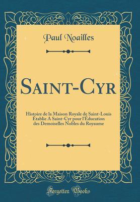 Saint-Cyr: Histoire de la Maison Royale de Saint-Louis �tablie a Saint-Cyr Pour l'�ducation Des Demoiselles Nobles Du Royaume (Classic Reprint) par Paul Noailles