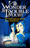 Wonder and Double Doubt in the Realm of All That Is by T.L. Franklin