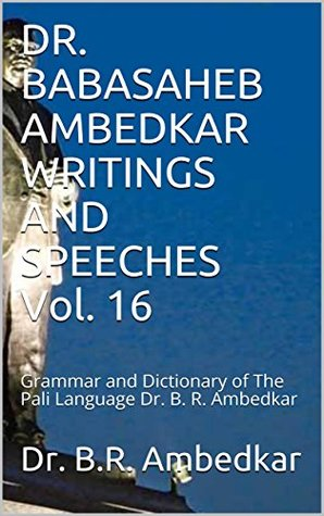 DR. BABASAHEB AMBEDKAR WRITINGS AND SPEECHES Vol. 16: Grammar and Dictionary of The Pali Language Dr. B. R. Ambedkar