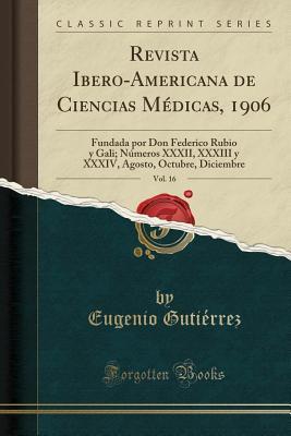 Revista Ibero-Americana de Ciencias M�dicas, 1906, Vol. 16: Fundada Por Don Federico Rubio Y Gali; N�meros XXXII, XXXIII Y XXXIV, Agosto, Octubre, Diciembre