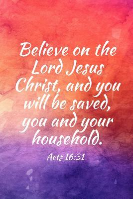 Believe on the Lord Jesus Christ, and You Will Be Saved, You and Your Household.: Teens, Women, Adults, Christians, Church Services, Small Bible Study Groups, Worship Meetings, Sermon Notes, Prayer Requests, Scripture References, Notes, Bible Study, Ho...
