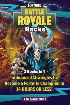 Fortnite Battle Royale Hacks: 2 Books in 1: Advanced Strategies to Become a Fortnite Champion in 24 Hours or Less!