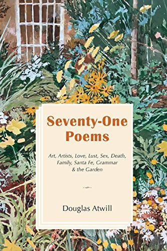 Seventy-One Poems: Art, Artists, Love, Lust, Sex, Death, Family, Santa Fe, Grammar & the Garden