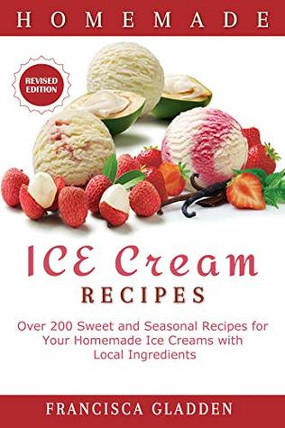 Homemade Ice Cream Recipes: Over 200 Sweet and Seasonal Recipes for Your Homemade Ice Creams with Local Ingredients
