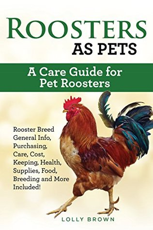 Roosters as Pets: Rooster Breed General Info, Purchasing, Care, Cost, Keeping, Health, Supplies, Food, Breeding and More Included! A Care Guide for Pet Roosters