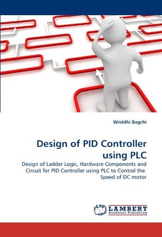 Design of PID Controller using PLC: Design of Ladder Logic, Hardware Components and Circuit for PID Controller using PLC to Control the Speed of DC motor