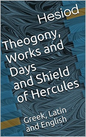 Theogony, Works and Days and Shield of Hercules: Greek, Latin and English