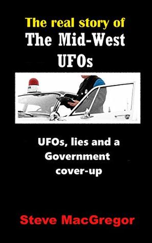 The real story of the Mid-West UFOs: UFOs, lies and a Government cover-up (Real Story of... Book 2)