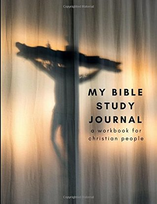 My Bible Study Journal a Workbook for Christian People: A Simple Guide to Journaling Scripture for All Including Kids, Parents, Adults or Even Beginners