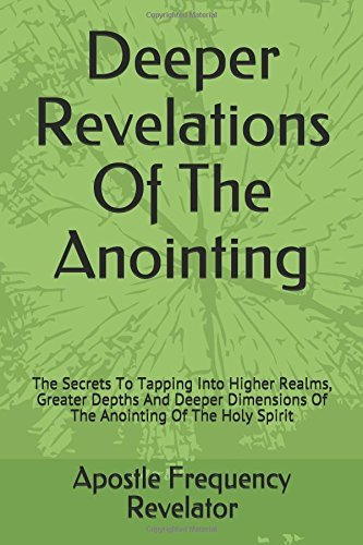 Deeper Revelations Of The Anointing: The Secrets To Tapping Into Higher Realms, Greater Depths And Deeper Dimensions Of The Anointing Of The Holy Spirit