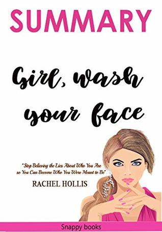Summary: Girl, Wash Your Face: Stop Believing the Lies About Who You Are, so You Can Become Who You Were Meant to Be By Rachel Hollis (Girl wash your face Rachel hollis Book 1)